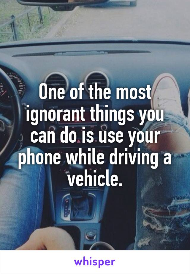 One of the most ignorant things you can do is use your phone while driving a vehicle.