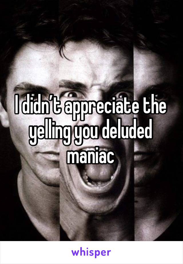 I didn't appreciate the yelling you deluded maniac