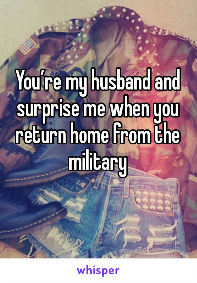 You're my husband and surprise me when you return home from the military