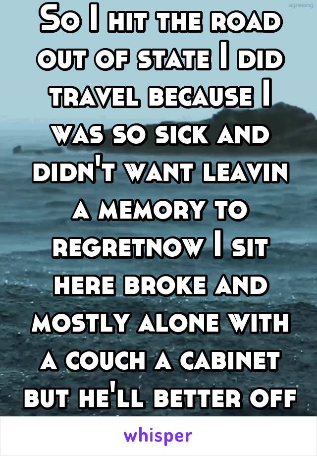 So I hit the road out of state I did travel because I was so sick and didn't want leavin a memory to regretnow I sit here broke and mostly alone with a couch a cabinet but he'll better off than some