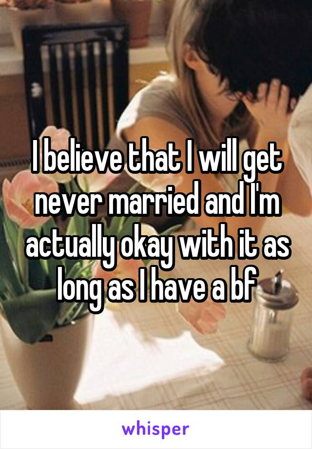 I believe that I will get never married and I'm actually okay with it as long as I have a bf