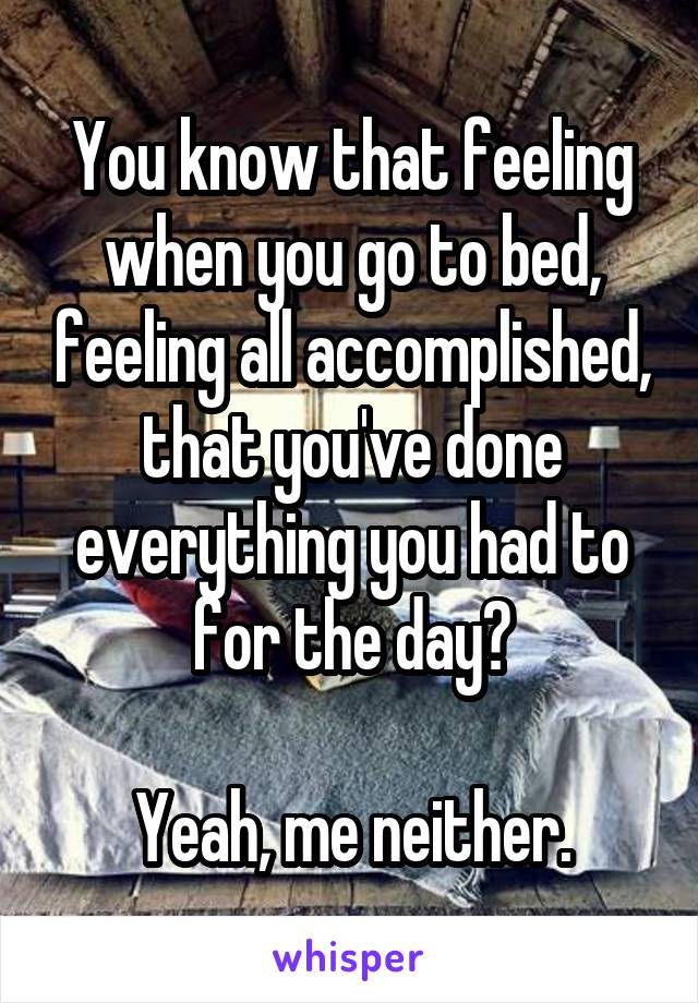 You know that feeling when you go to bed, feeling all accomplished, that you've done everything you had to for the day?  Yeah, me neither.