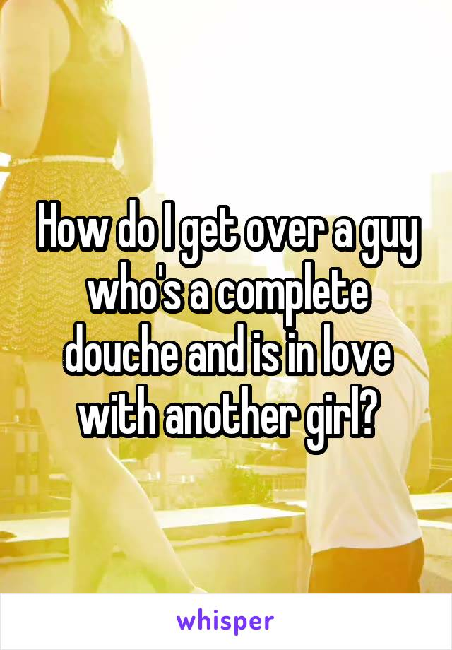 How do I get over a guy who's a complete douche and is in love with another girl?