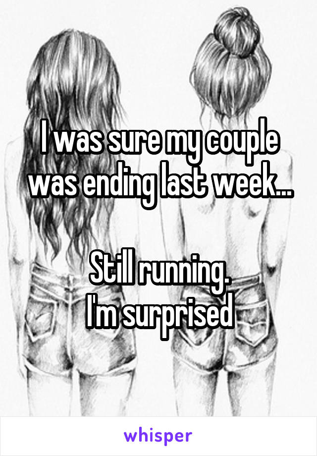I was sure my couple was ending last week...  Still running. I'm surprised