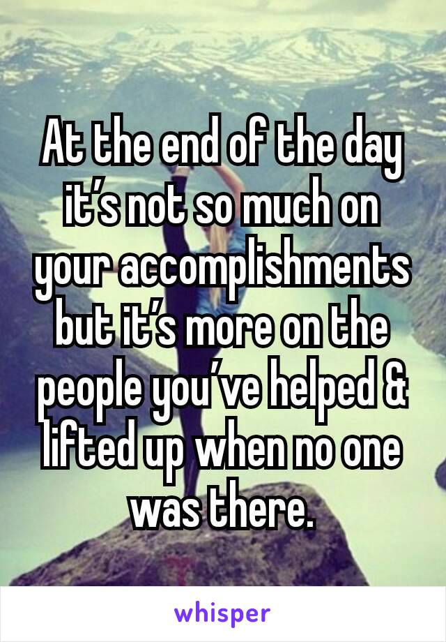 At the end of the day it's not so much on your accomplishments but it's more on the people you've helped & lifted up when no one was there.