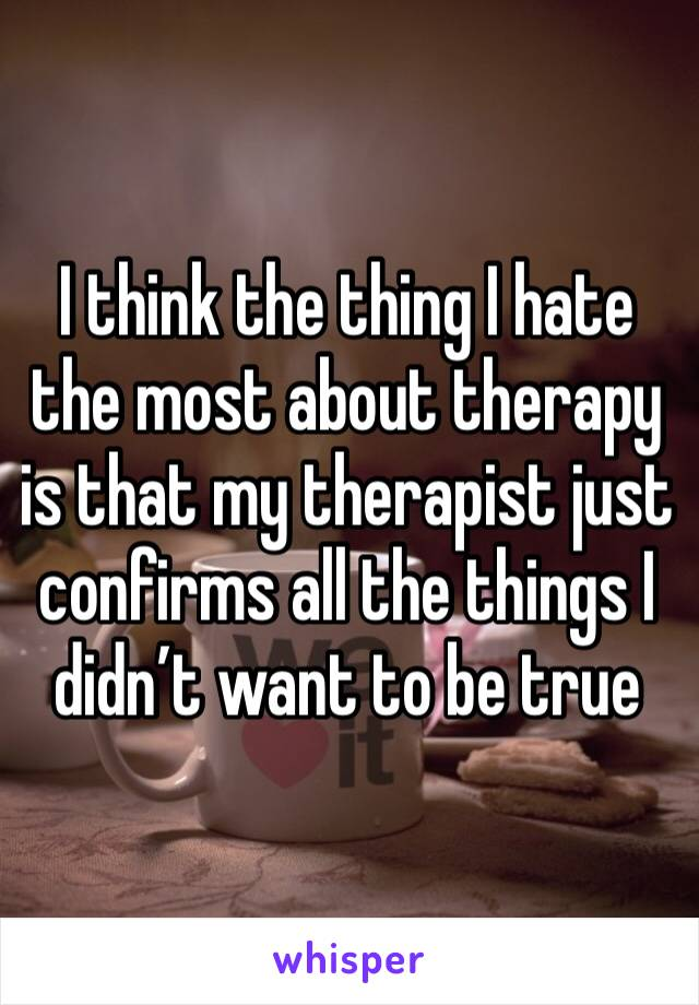 I think the thing I hate the most about therapy is that my therapist just confirms all the things I didn't want to be true
