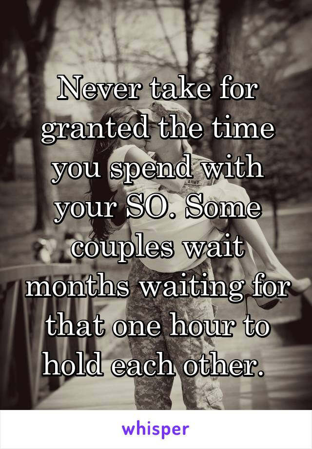 Never take for granted the time you spend with your SO. Some couples wait months waiting for that one hour to hold each other.