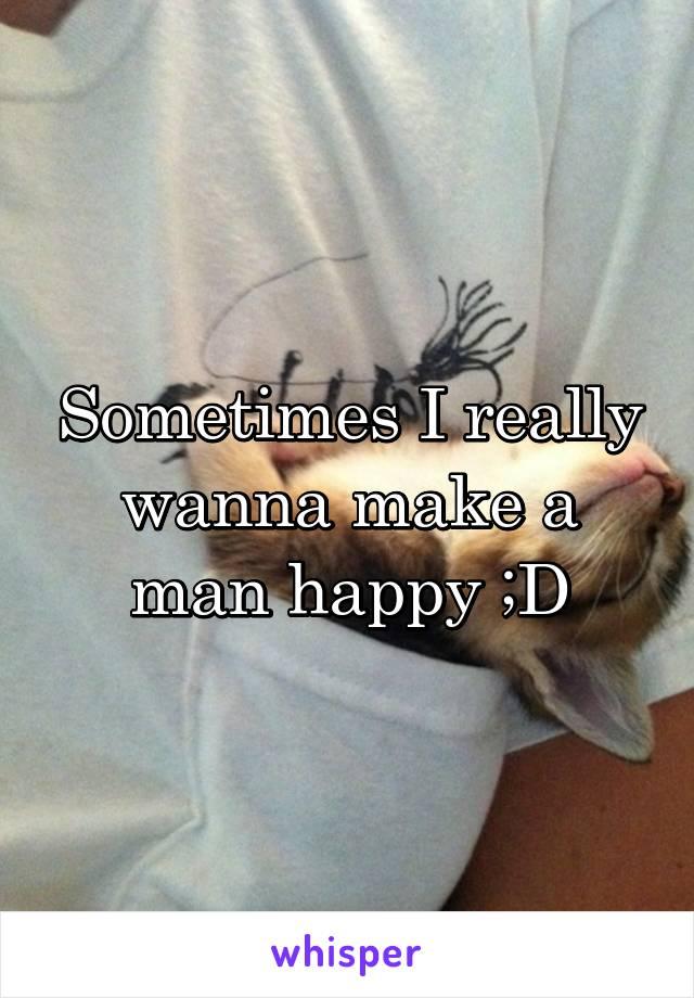 Sometimes I really wanna make a man happy ;D
