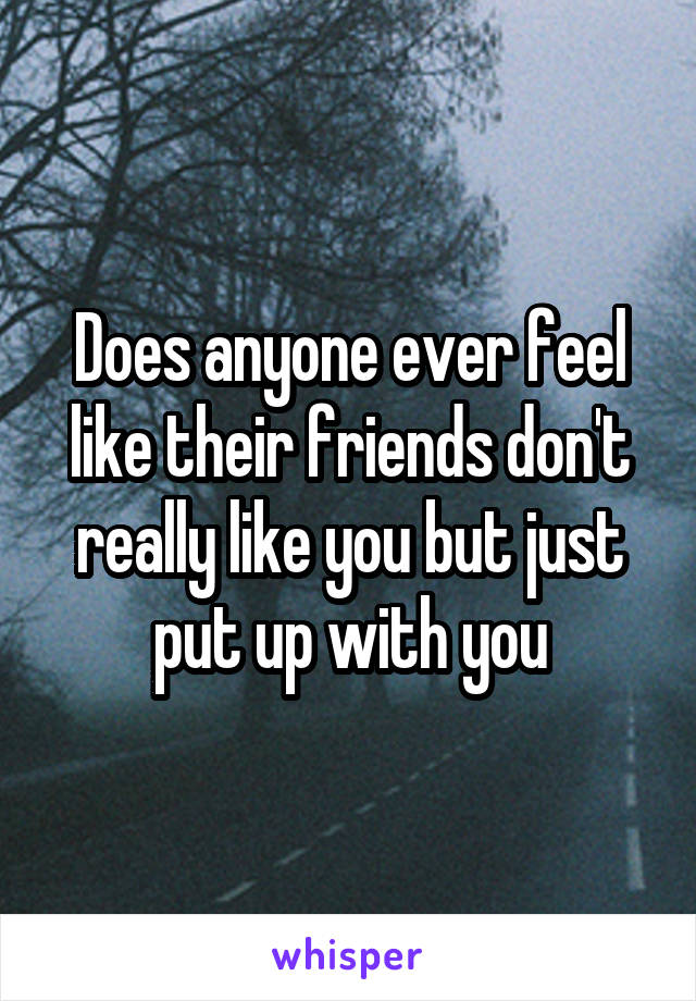 Does anyone ever feel like their friends don't really like you but just put up with you