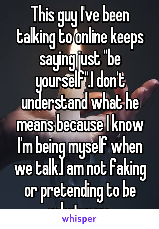 "This guy I've been talking to online keeps saying just ""be yourself"".I don't understand what he means because I know I'm being myself when we talk.I am not faking or pretending to be whatever."