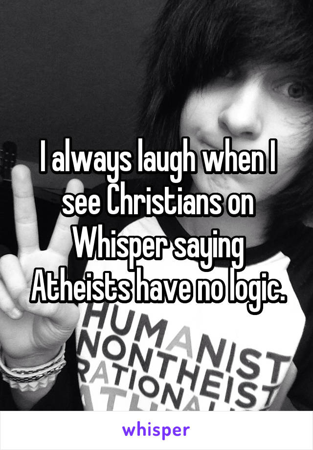I always laugh when I see Christians on Whisper saying Atheists have no logic.