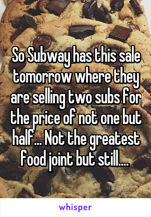 So Subway has this sale tomorrow where they are selling two subs for the price of not one but half... Not the greatest food joint but still....