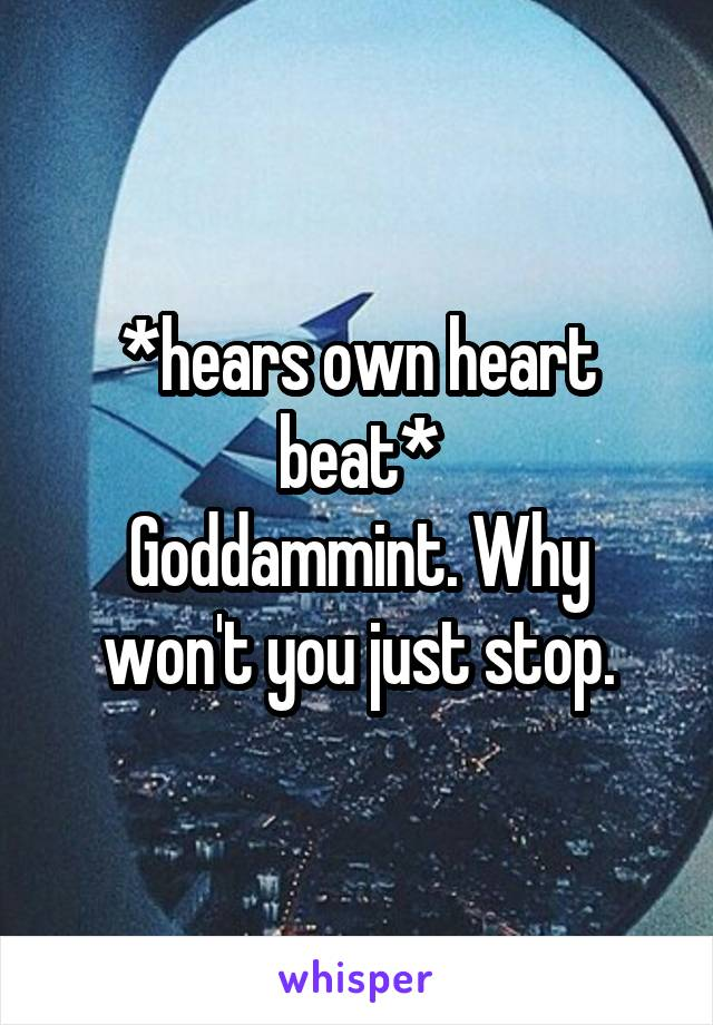 *hears own heart beat* Goddammint. Why won't you just stop.
