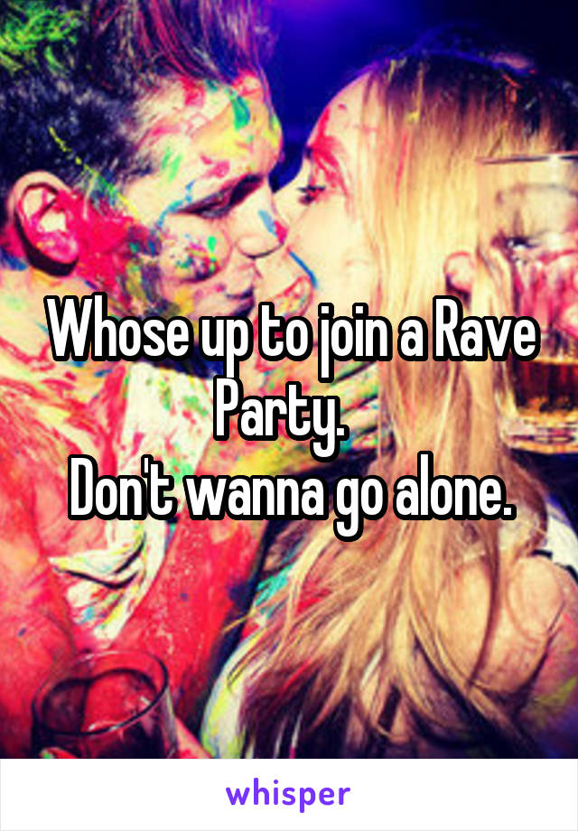 Whose up to join a Rave Party.   Don't wanna go alone.