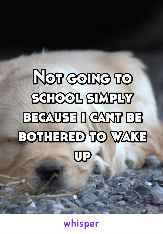 Not going to school simply because i cant be bothered to wake up
