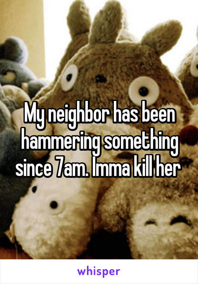My neighbor has been hammering something since 7am. Imma kill her