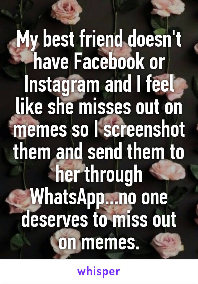 My best friend doesn't have Facebook or Instagram and I feel like she misses out on memes so I screenshot them and send them to her through WhatsApp...no one deserves to miss out on memes.