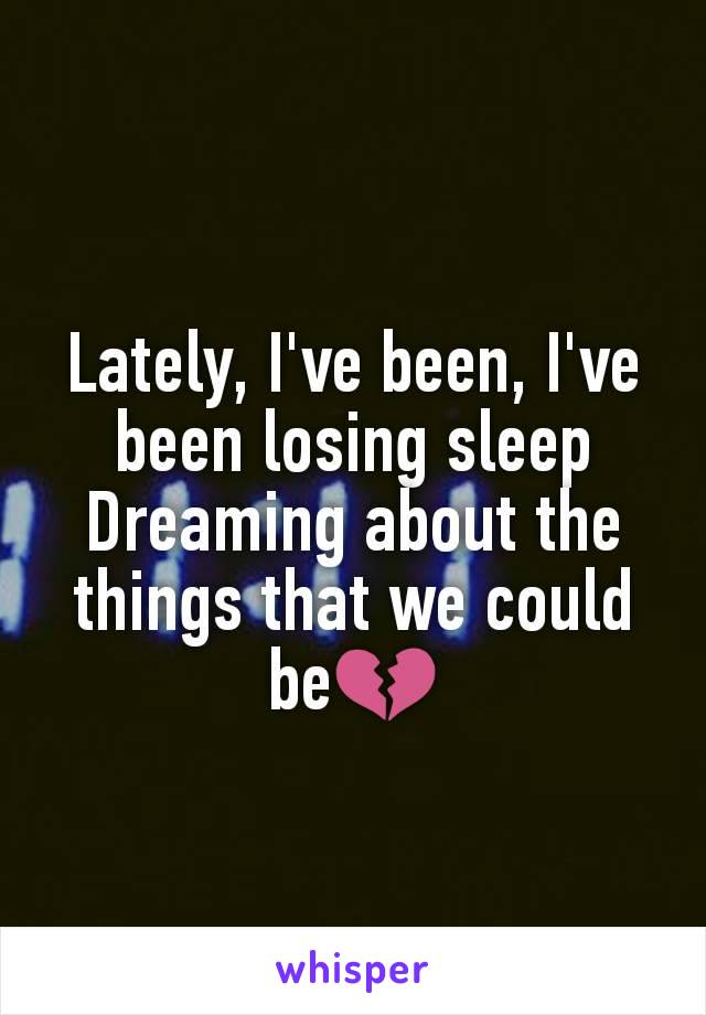 Lately, I've been, I've been losing sleep Dreaming about the things that we could be💔