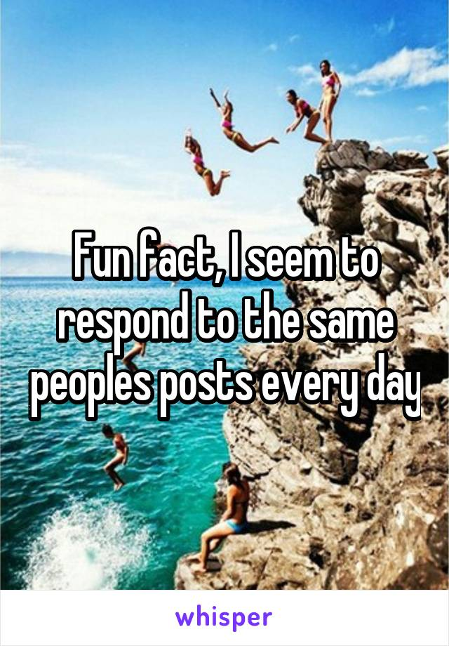 Fun fact, I seem to respond to the same peoples posts every day