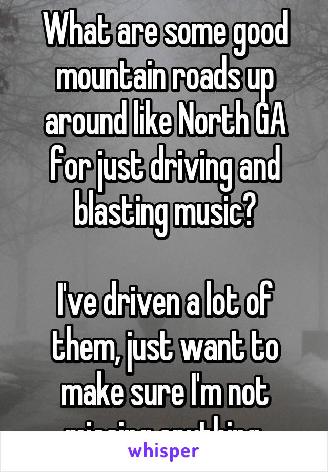 What are some good mountain roads up around like North GA for just driving and blasting music?  I've driven a lot of them, just want to make sure I'm not missing anything