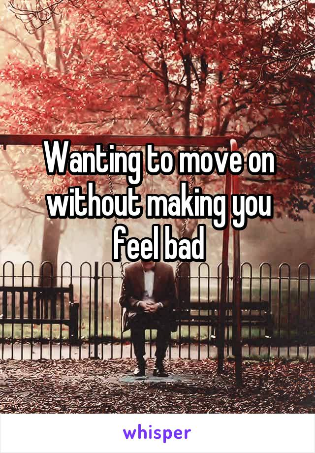 Wanting to move on without making you feel bad