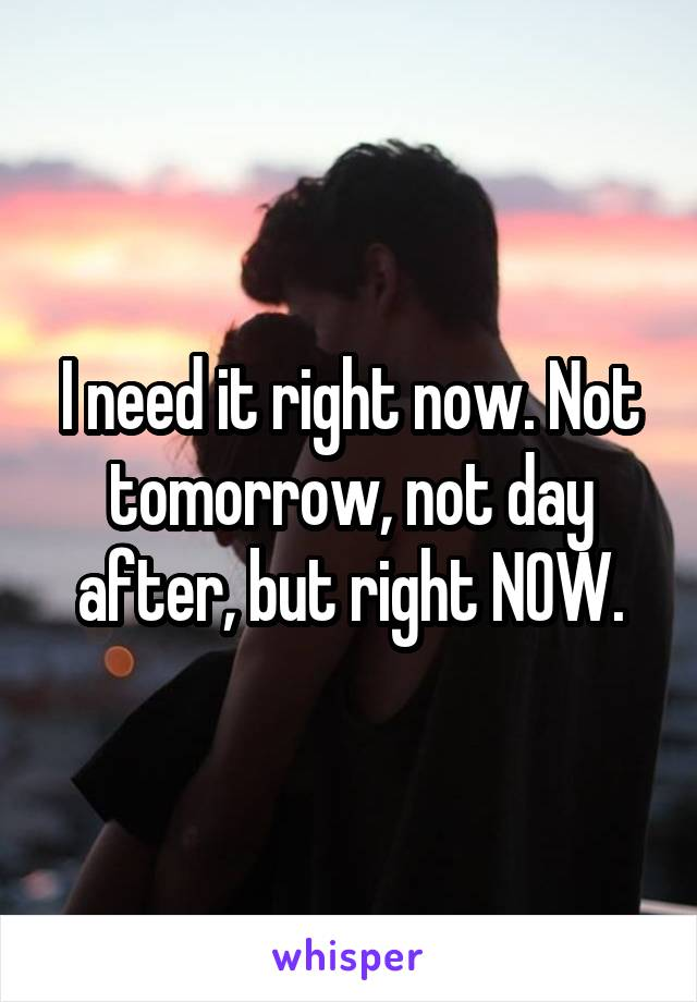I need it right now. Not tomorrow, not day after, but right NOW.