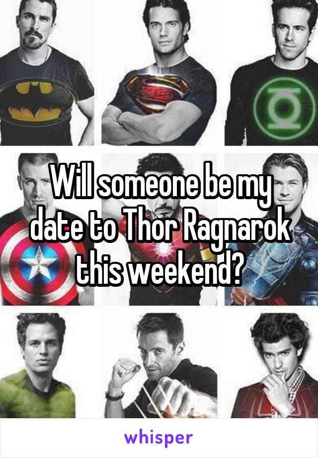 Will someone be my date to Thor Ragnarok this weekend?
