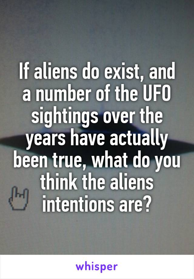 If aliens do exist, and a number of the UFO sightings over the years have actually been true, what do you think the aliens intentions are?