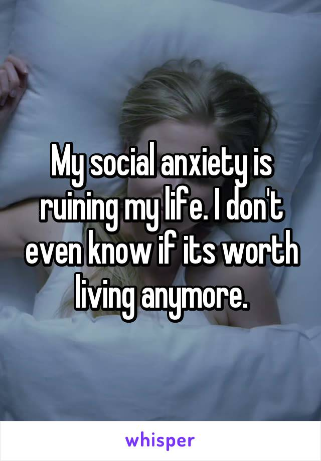My social anxiety is ruining my life. I don't even know if its worth living anymore.