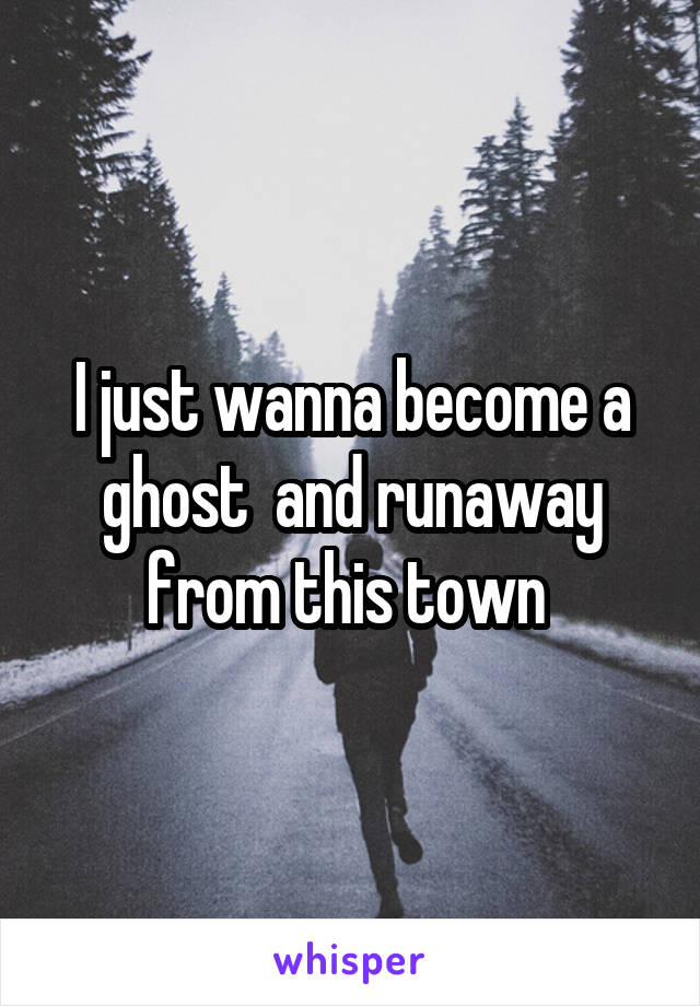I just wanna become a ghost  and runaway from this town