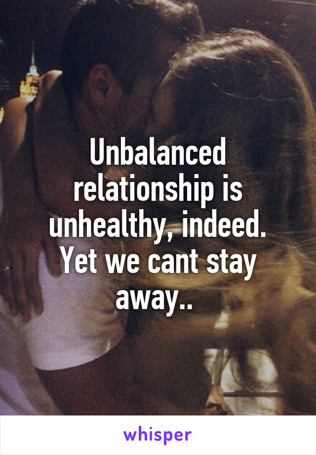 Unbalanced relationship is unhealthy, indeed. Yet we cant stay away..