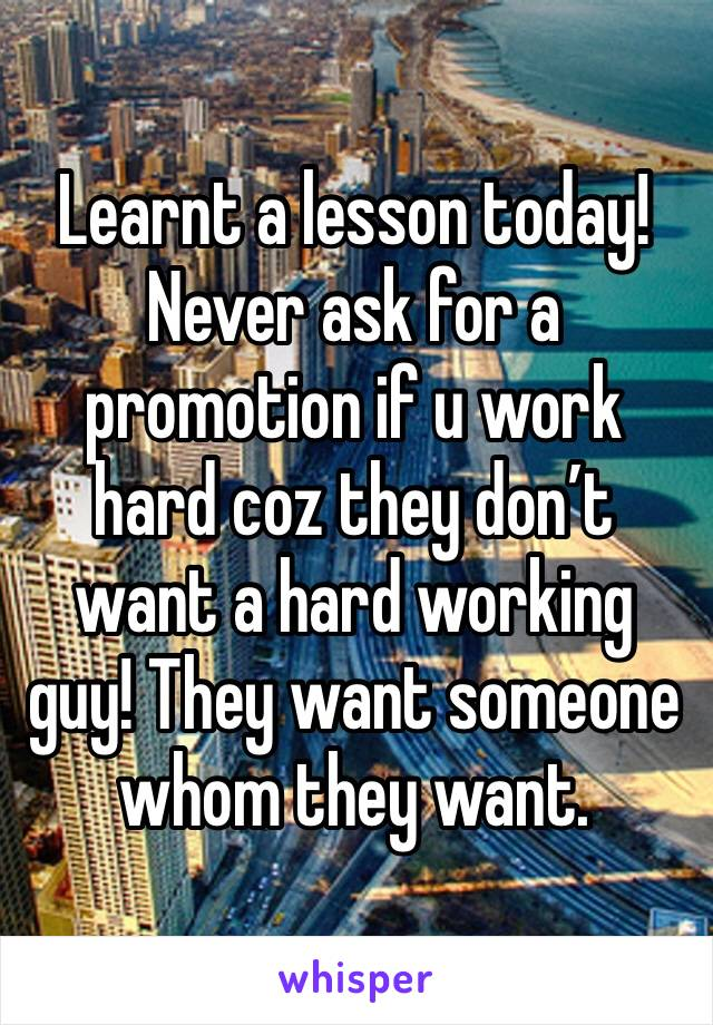 Learnt a lesson today! Never ask for a promotion if u work hard coz they don't want a hard working guy! They want someone whom they want.
