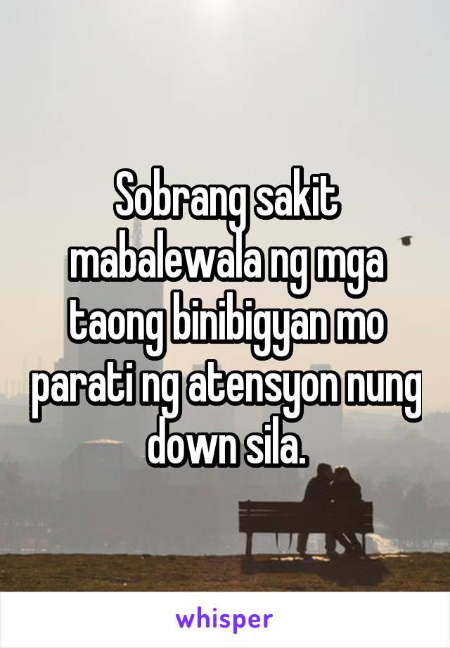 Sobrang sakit mabalewala ng mga taong binibigyan mo parati ng atensyon nung down sila.