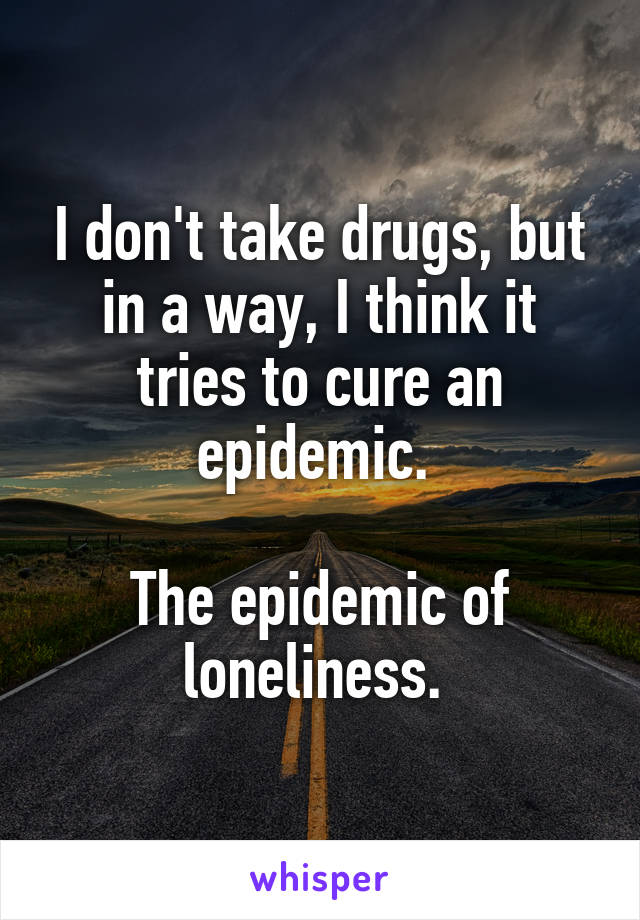 I don't take drugs, but in a way, I think it tries to cure an epidemic.   The epidemic of loneliness.