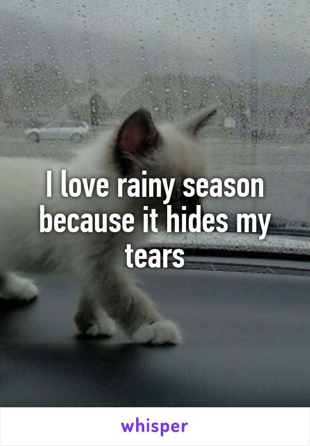 I love rainy season because it hides my tears