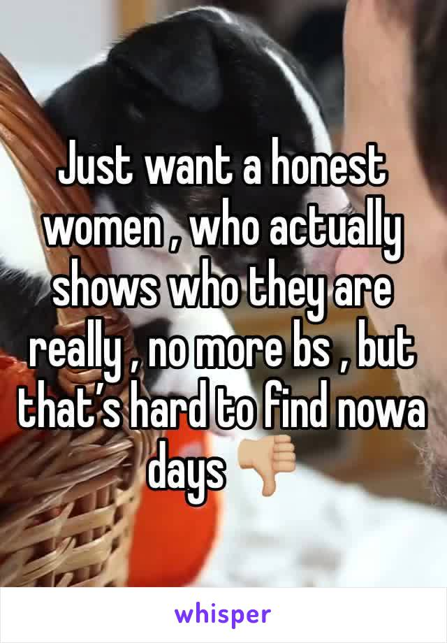 Just want a honest women , who actually shows who they are really , no more bs , but that's hard to find nowa days 👎🏼