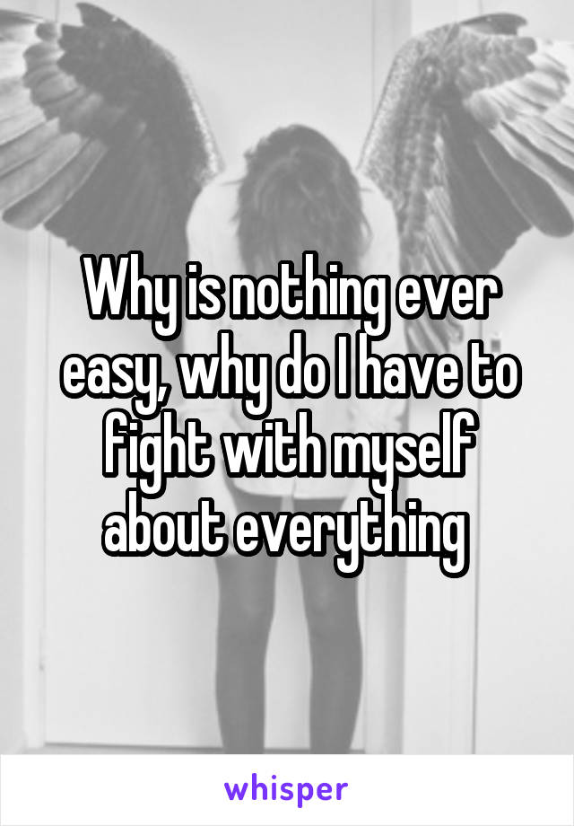 Why is nothing ever easy, why do I have to fight with myself about everything