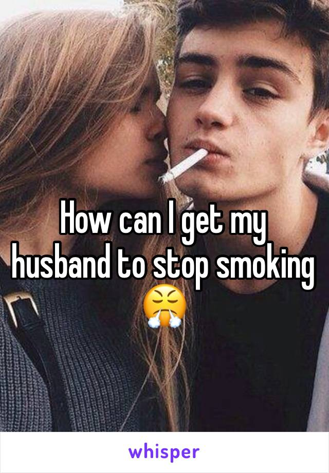 How can I get my husband to stop smoking 😤