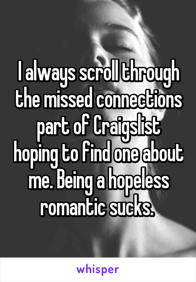I always scroll through the missed connections part of Craigslist hoping to find one about me. Being a hopeless romantic sucks.