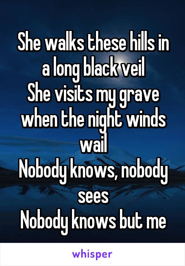 She walks these hills in a long black veil She visits my grave when the night winds wail Nobody knows, nobody sees Nobody knows but me