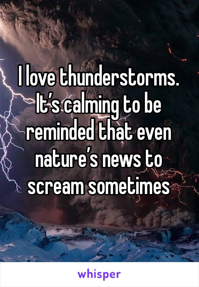 I love thunderstorms. It's calming to be reminded that even nature's news to scream sometimes