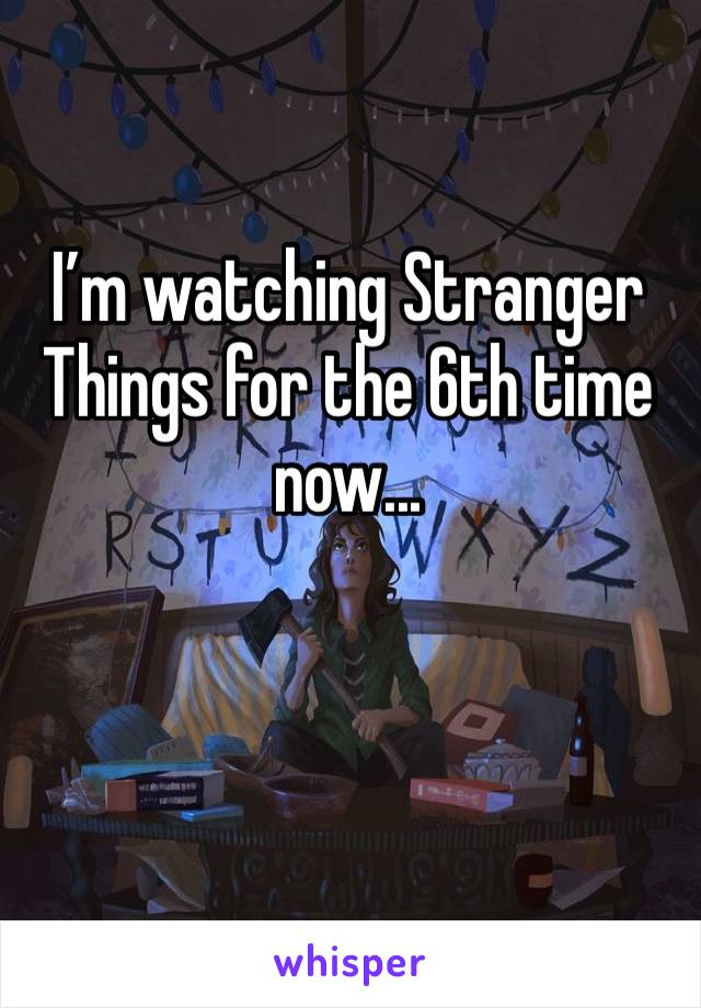 I'm watching Stranger Things for the 6th time now...