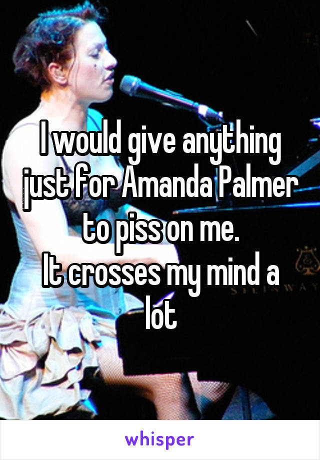 I would give anything just for Amanda Palmer to piss on me. It crosses my mind a lot