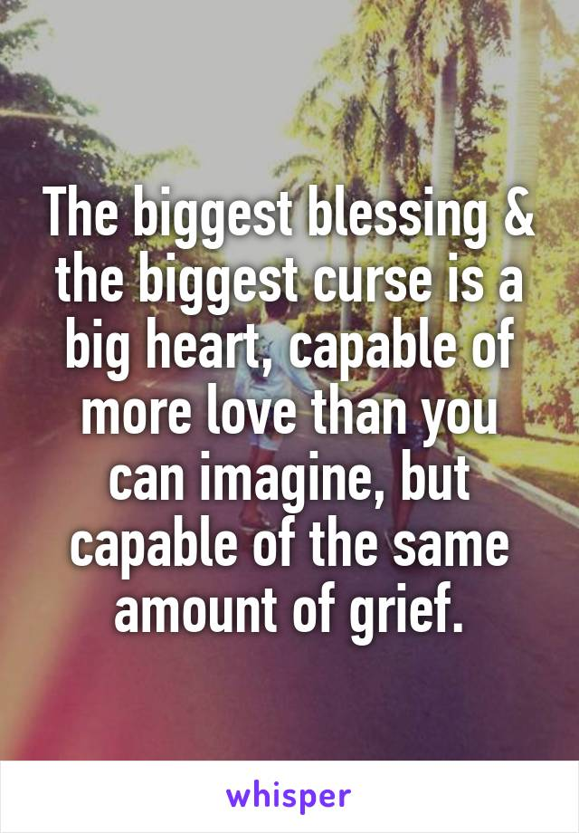 The biggest blessing & the biggest curse is a big heart, capable of more love than you can imagine, but capable of the same amount of grief.