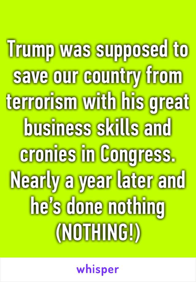 Trump was supposed to save our country from terrorism with his great business skills and cronies in Congress. Nearly a year later and he's done nothing (NOTHING!)