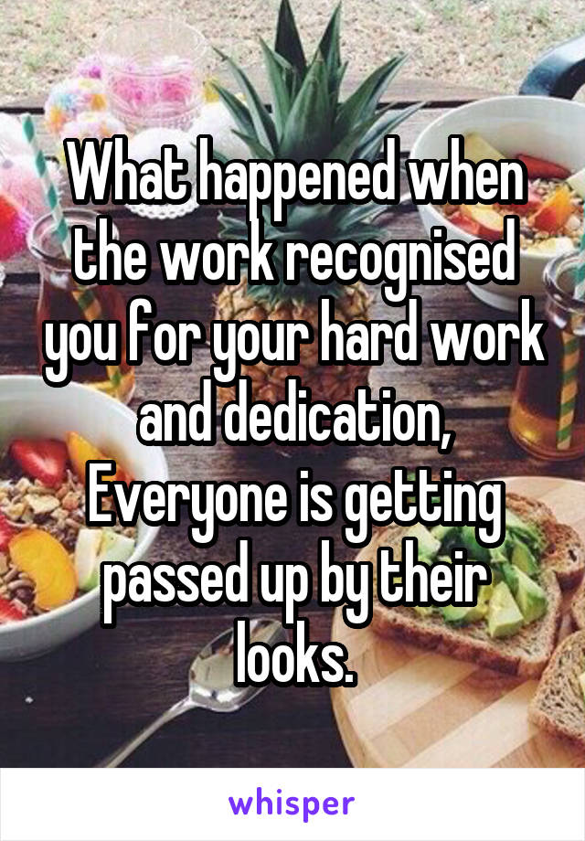 What happened when the work recognised you for your hard work and dedication, Everyone is getting passed up by their looks.