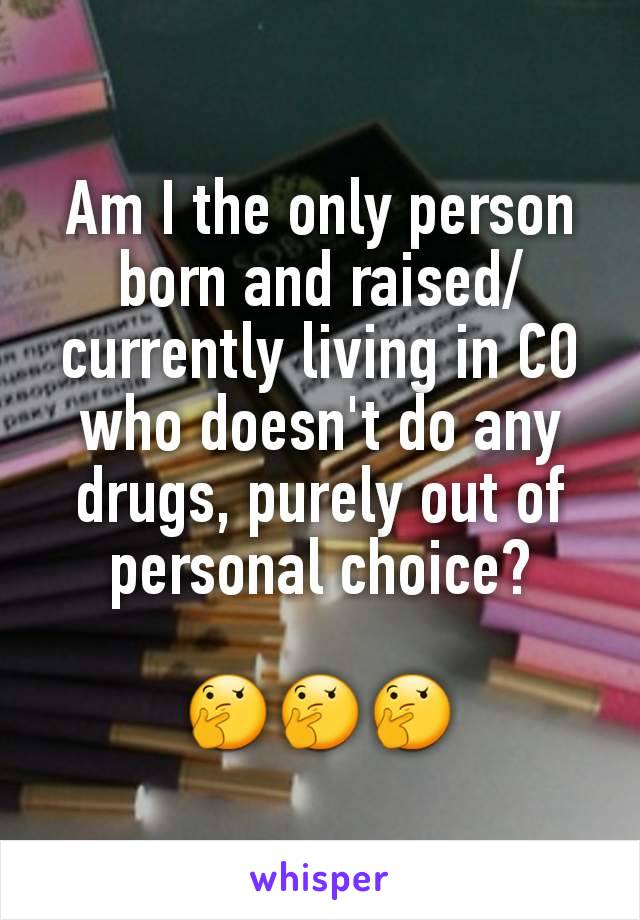 Am I the only person born and raised/currently living in CO who doesn't do any drugs, purely out of personal choice?  🤔🤔🤔