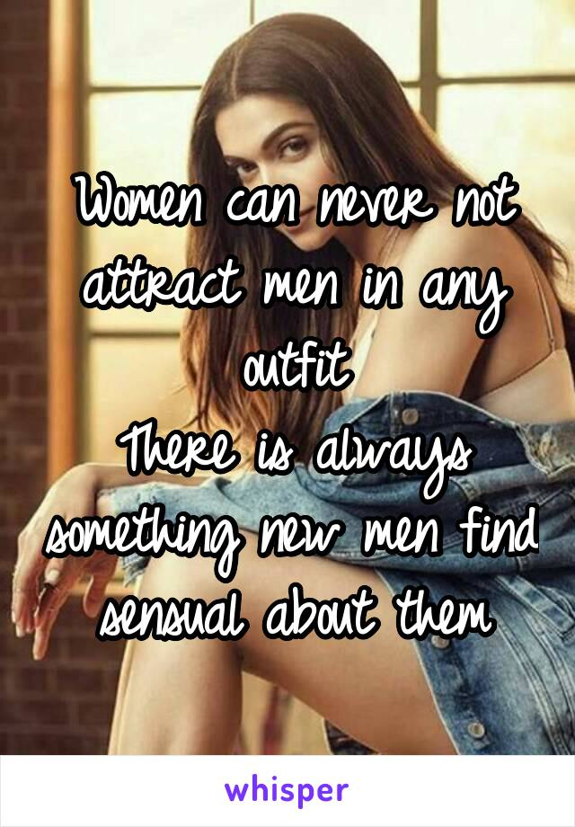 Women can never not attract men in any outfit There is always something new men find sensual about them