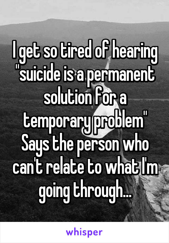 "I get so tired of hearing ""suicide is a permanent solution for a temporary problem"" Says the person who can't relate to what I'm going through..."
