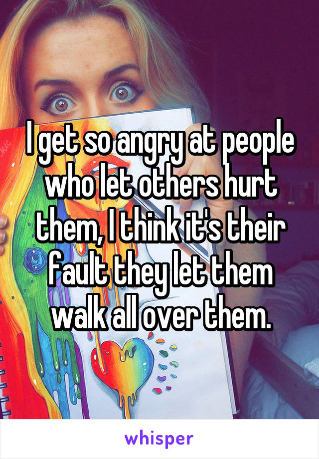 I get so angry at people who let others hurt them, I think it's their fault they let them walk all over them.